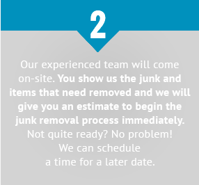 Our experienced team will come on-site. You show us the junk and items that need removed and we will give you an estimate to begin the junk removal process immediately. Not quite ready? No problem! We can schedule a time for a later date.